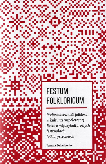 Festum Folkloricum. Performatywność folkloru w kulturze współczesnej. Rzecz o międzykulturowych festiwalach folklorystycznych