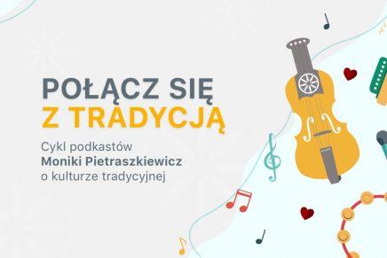 Połącz się z tradycją – cykl podkastów Moniki Pietraszkiewicz o kulturze tradycyjnej